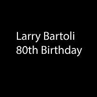 Larry Bartoli 80th Birthday