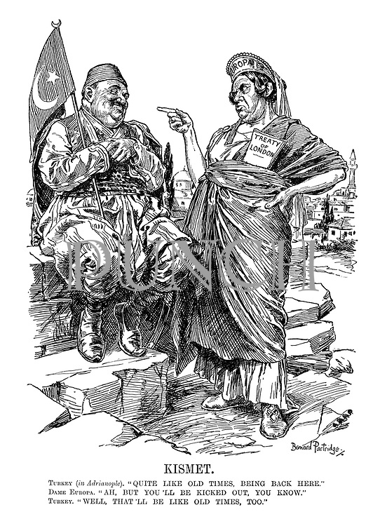 "Kismet. Turkey (In Adrianople) ""Quite like old times, being back here."" Dame Europa ""Ah, but you'll be kicked out. You know."" Turkey ""Well, that'll be like old times, too."""