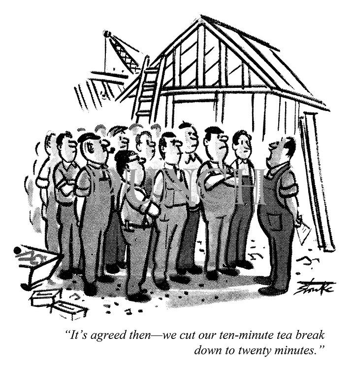 """""""It's agreed then — we cut our ten-minute tea break down to twenty minutes."""""""
