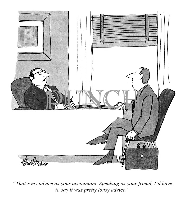 """""""That's my advice as your accountant. Speaking as your friend, I'd have to say it was pretty lousy advice.""""."""