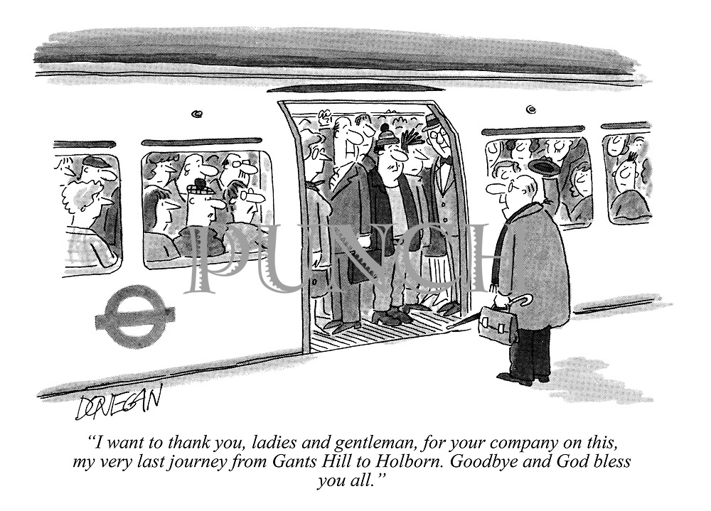 """I want to thank you, ladies and gentleman, for your company on this, my very last journey from Gants Hill to Holborn. Goodbye and God bless you all."""
