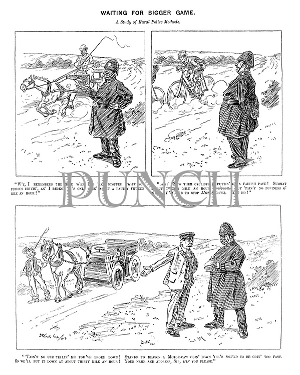 "Waiting for Bigger Game. A study of rural police methods. ""W'y, I remembers the time w'en I'd 'ave stopped that for furious drivin', an' I reckon it's only goin' about a paltry fifteen mile an hour!"" ""Ar! Now them cyclists is puttin' on a farish pace! Summat about twenty mile an hour, I s'pose. But 'tain't no business o' mine. I'm 'ere to stop motor-caws. Wot ho!"" ""'Tain't no use tellin' me you've broke down! Stands to reason a motor-caw goin' down 'ill's bound to be goin' too fast. So we'll put it down about thirty mile an hour! You name and address, sir, hif you please."""