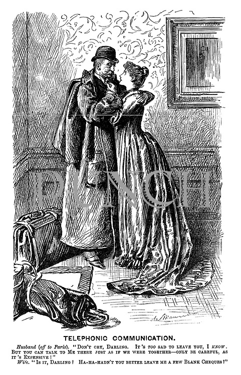 "Telephonic Communication. Husband (off to Paris). ""Don't cry, darling. It's TOO sad to leave you, I KNOW! But you can talk to Me there just as if we were together- only be careful, as it's Expensive!"" Wife. ""Is it, Darling? Ha-ha-hadn't you better leave me a few Blank Cheques?"""