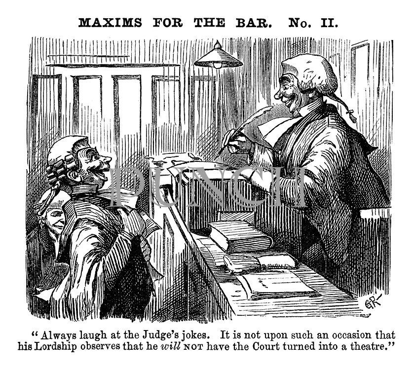 "Maxims for the Bar. No. II. ""Always laugh at the Judges's jokes. It is not upon such an occasion the his Lordship observes that he will not have the court turned into a theatre."""