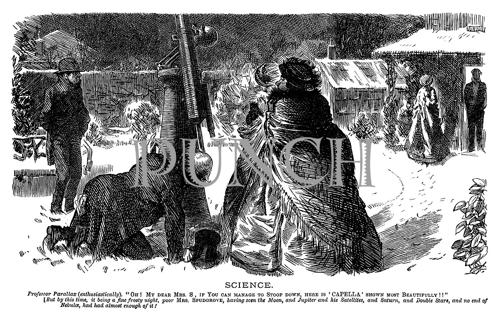 "Science. Professor Parallax (enthusiastically). ""Oh! My dear Mrs S, if you can mange to stoop down, here is 'Capella' shown most beautifully!!"" [But by this time, it being a fine frosty night, poor Mrs Spudgrove, having seen the moon, and Jupiter and his satellites, and Saturn, and double stars, and no end of Nebulae, had had almost enough of it!"