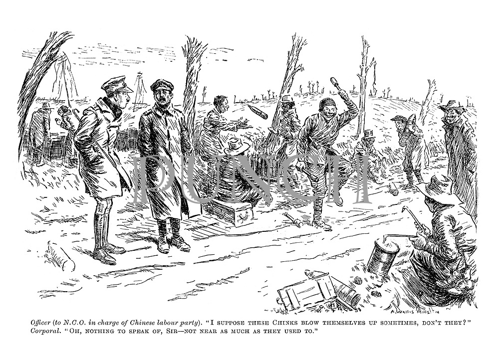 """Officer (to NCO in charge of Chinese labour party), """"I suppose these Chinks blow themselves up sometimes, don't they?"""" Corporal. """"Oh, nothing to speak of, Sir - not near as much as they used to."""""""