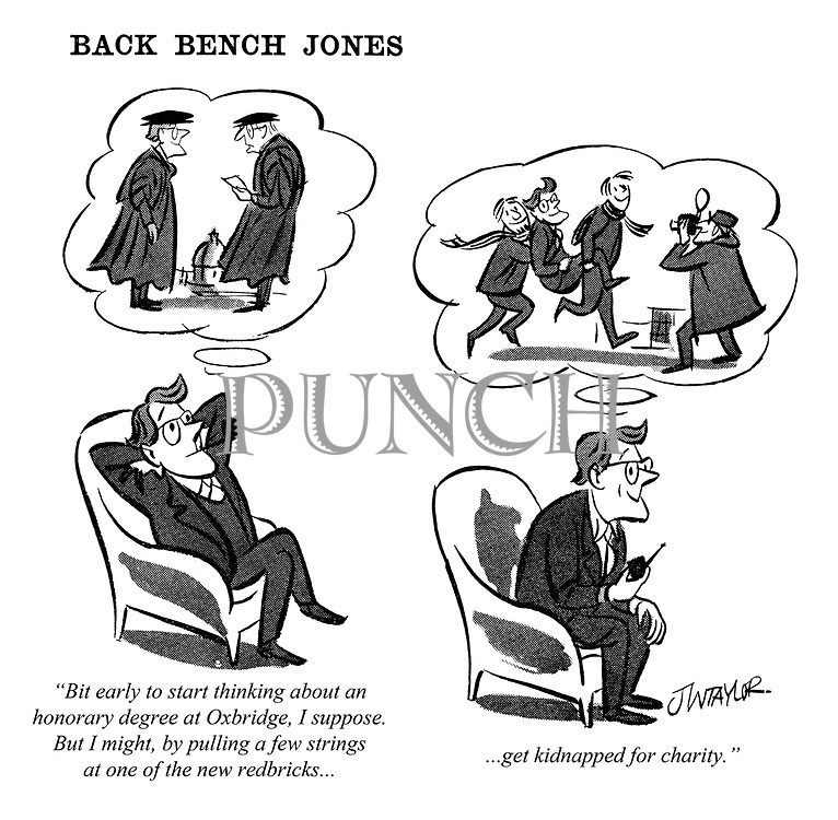 "Back Bench Jones. ""Bit early to start thinking about an honorary degree at Oxbridge, I suppose. But I might, by pulling a few strings at one of the new redbricks......get kidnapped for charity."""