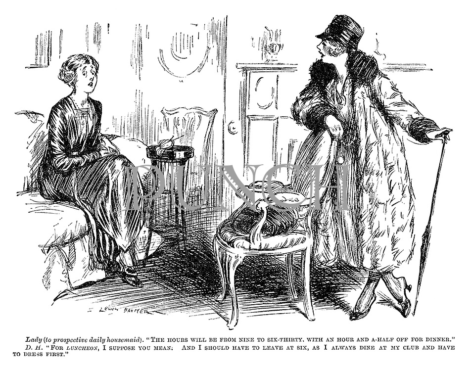 "Lady (to prospective daily housemaid). ""The hours will be from nine to six-thirty. With an hour and a-half off for dinner."" DH. ""For luncheon, I suppose you mean. And I should have to leave at six, as I always dine at my club and have to dress first."""