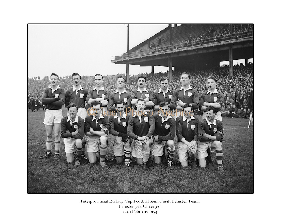 Neg No:.401/5669-5673...14021954IPFCSF1...14.02.1954..Interprovincial Railway Cup Football - Semi-Final..Leinster.3-14 .Ulster.3-6...Leinster. ..J. O'Neill (Wexford), M. O'Brien, P. O'Brien, K. McConnell (Meath), G. O'Reilly (Wicklow), P. Dunne (Laois), A. Murphy (Carlow), J. Rogers (Wicklow), S. White (Louth), J. Reilly (Meath), O. Freaney, C. O'Leary (Dublin), P. Meegan (Meath), J. McDonnell (Louth), K. Heffernan (Dublin). .
