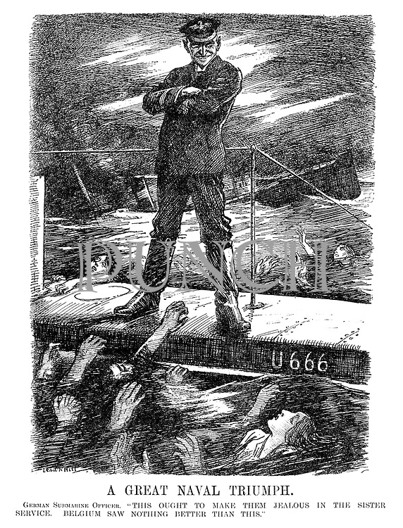 "A Great Naval Triumph. German Submarine Officer. ""This ought to make them jealous in the sister service. Belgium saw nothing better than this."" (a commander stands on the deck of his u-boat U666 and smiles as men and women drown after their ship is sunk during WW1)"