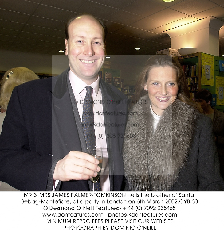MR & MRS JAMES PALMER-TOMKINSON he is the brother of Santa Sebag-Montefiore, at a party in London on 6th March 2002.	OYB 30