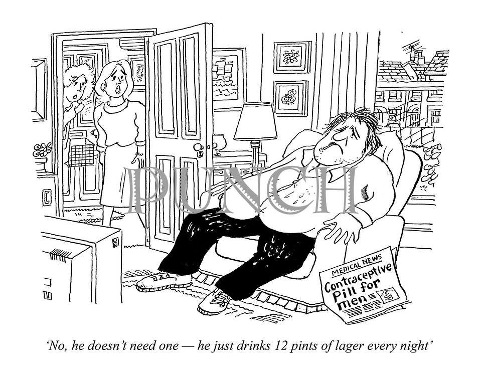 'No, he doesn't need one - he just drinks 12 pints of lager every night' (a man sits drunk with the newspaper headline Contraceptive Pill For Men)
