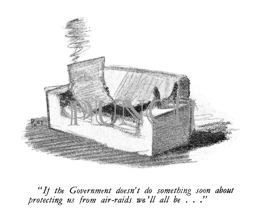 """"""" If the Government doesn't do something soon about protecting us from air-raids we'll all be ..."""""""