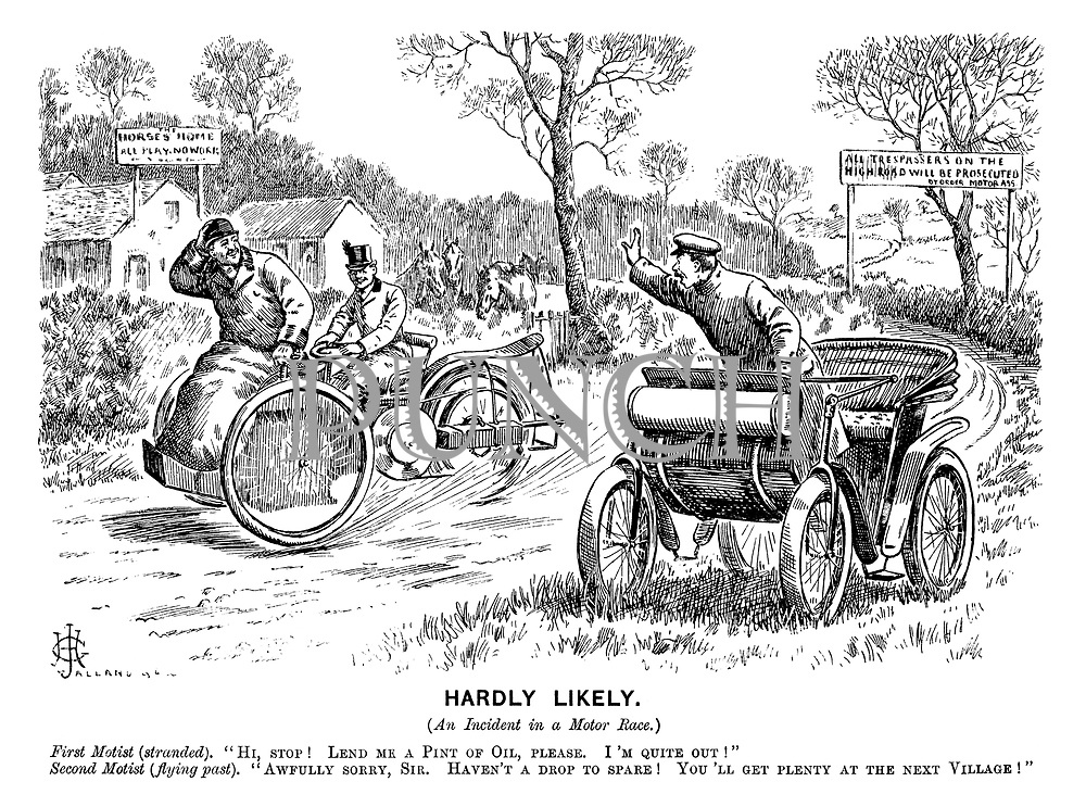 "Hardly Likely. (An incident in a motor race.) First motist (stranded). ""Hi, stop! Lend me a pint of oil, please. I'm quite out!"" Second motist (flying past). ""Awfully sorry, sir. Haven't a drop to spare! You'll get plenty at the next village!"""