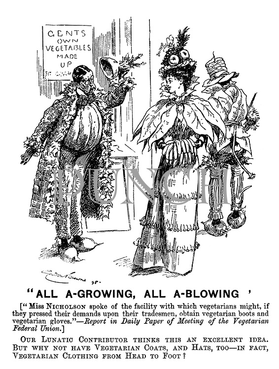 """All A-Growing, All A-Blowing"" (""Miss Nicholson spoke of the facility with which vegetarians might, if they pressed their demands upon their tradesmen, obtain vegetarian boots and vegetarian gloves."" - Report in Daily Paper of Meeting of the Vegetarian Federal Union.) Our lunatic contributor thinks this an excellent idea. But why not have vegetarian coats, and hats, too - in fact, vegetarian clothing from head to foot?"