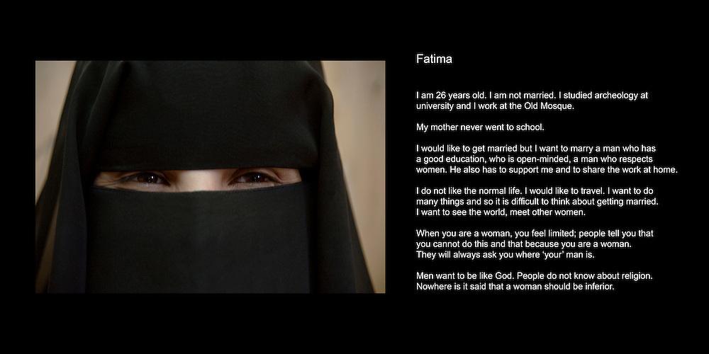Fatima..J'ai 26 ans. J'ai 4 soeurs et 3 freres. Je ne suis pas mariee. Je travaille en tant qu'archeologue..Mon pere est originaire d'Inde et ma mere est Yemenite. Mon pere vit au Yemen depuis tres longtemps..Toutes les filles dans ma famille sont allees a l'universite mais pas les garcons. Ma mere n'a jamais ete a l'ecole..Je voudrais me marier mais cela depend de l'homme que je rencontrerai. Je veux un homme qui soit elegant, diplome, ouvert, un homme qui respecte les femmes. Il doit egalement etre beau. Il doit etre capable de subvenir a mes besoins et partager le travail de la maison..Je n'ai jamais ete fiancée. Ma mere veux que ses filles finissent leurs etudes avant de se marier. J'ai ete plusieurs fois demandee en mariage mais les hommes n'etaient pas interessants. Ils avaient un travail mais pas de diplome..Je n'aime pas la vie normale. J'aimerai voyager. Je veux faire beaucoup de choses donc il est difficile pour moi de penser au mariage. Je veux voir le monde, rencontrer d'autres femmes..Une fois mariee, je veux continuer a travailler mais a mi-temps. L'argent n'est pas si important pour avoir une vie agreeable. Je voudrais avoir un travail qui me permettent d'aider les autres. Je voudrais ouvrir une ecole dans laquelle les filles et les garcons auraient les memes opportunites, ou soient enseignes la musique, le dessin et le sport. Au Yemen, il n'y a rien pour les jeunes en dehors de ce qu'ils font a l'ecole..J'ai commence a porter le niqab quand j'avais 11 ans. C'est la coutume. C'est aussi pratique parce que cela protége. Ce n'est pas correct de se comporter differemment des autres. Si je trouve un travail interessant aupres de compagnies etrangeres, alors j'arreterai de le porter.Quand j'ai du temps libre, je lis toute sorte de livres, des livres religieux sur l'Islam et d'autres religions. Je regarde aussi la television, travaille a l'ordinateur. J'aime bien regarder des films. J'aime vraiment des films comme 'Braveheart' ou 'le code Da Vinci'..En tant