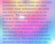 Change ~<br />  Unraveling and unblocking old patterns, structures, ways of doing anything, clearing these permanently and doing this for the whole world and all of humanity.<br /> The purpose and outcome is freedom for humanity, profound creativity to create new ways of doing things, new structures that serve a higher frequency of living at this present time and a continuing of the opening and flowing with the new energies and creativity.  The result is happiness, abundance and fulfillment in all life. ~ <br /> © Laurel Smith