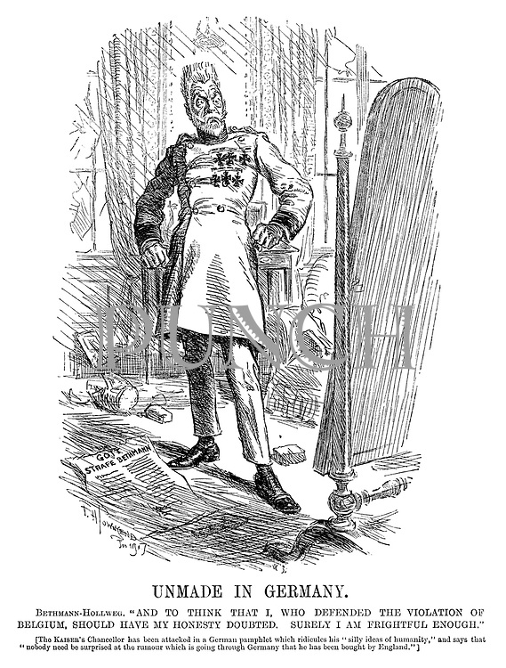 """Unmade in Germany. Bethmenn-Hollweg. """"And to think that I, who defended the violation of Belgium, should have my honesty doubted. Surely I am frightful enough."""" [The Kaiser's chancellor has been attacked in a German pamphlet which ridicules his """"silly ideas of humanity,"""" and says that """"nobody need be surprised at the rumour which is going through Germany that he has been bought by England.""""]"""