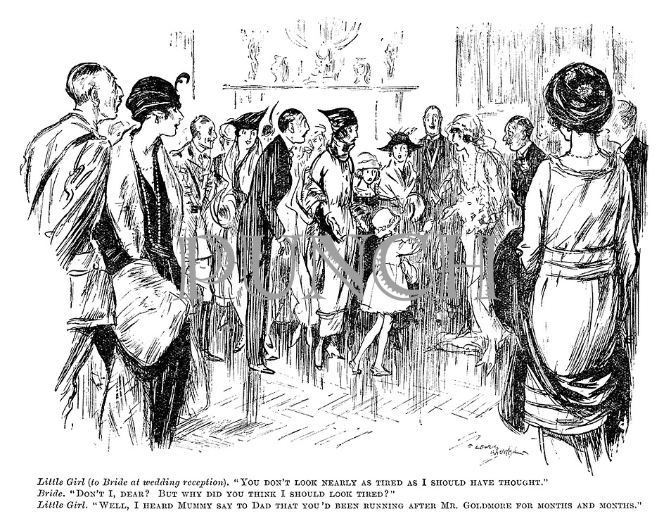 "Little girl (to bride at wedding reception). ""You don't look nearly as tired as I should have thought."" Bride. ""Don't I, dear? But why did you think I should look tired?"" Little girl. ""Well, I heard Mummy say to Dad that you'd been running after Mr Goldmore for months and months."""