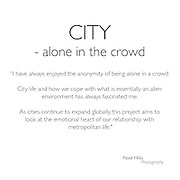 I have always enjoyed the anonymity of being alone in a crowd. City life and how we cope with what is essentially an alien environment has always fascinated me. As cities continue to expand globally, this project aims to look at the emotional heart of of our relationship with metropolitan life.