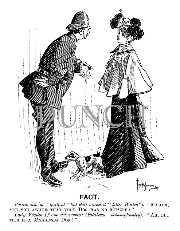 "Fact. Policeman (of ""gallant"" but still muzzled ""little Wales""). ""Madam, are you aware that your Dog has no Muzzle?"" Lady Visitor (from unmuzzled Middlesex—triumphantly). ""Ah, but this is a Middlesex Dog!"""