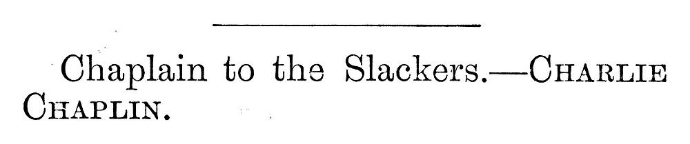 Chaplain to the Slackers --- Charlie Chaplin.