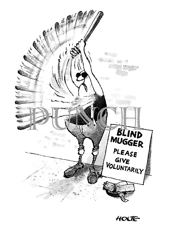 (A blind thug stands on the side of the pavements waving a baseball bat. A sign beside him reads: 'Blind mugger, please give voluntarily')