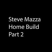 STEVE MAZZA HOME BUILD PART 2