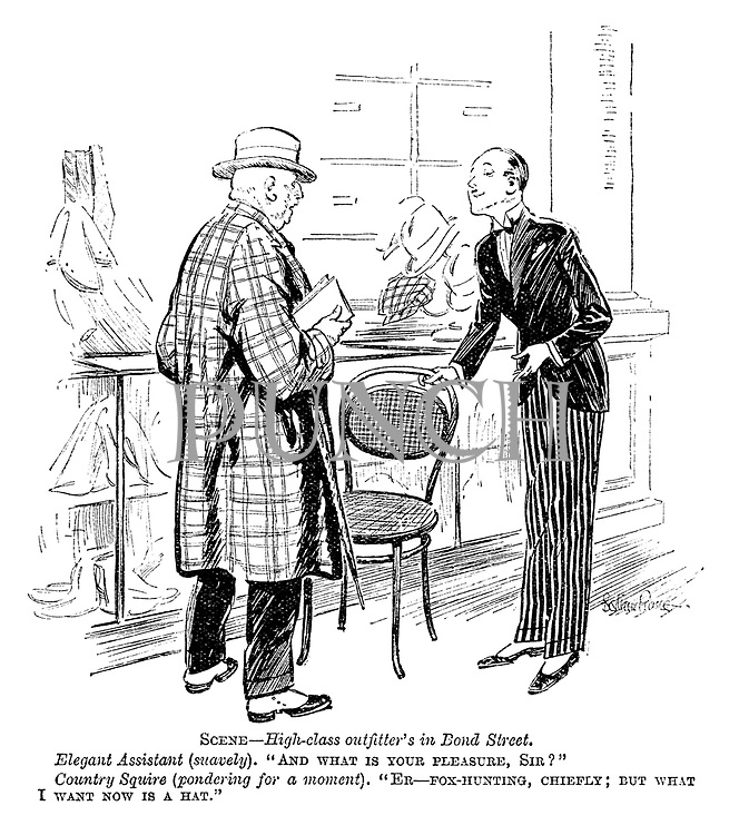 """Scene—High class outfitter's in Bond Street. Elegant assistant (suavely). """"And what is your pleasure, sir?"""" Country squire (pondering for a moment). """"Er—fox-hunting, chiefly; But what I want now is a hat."""""""