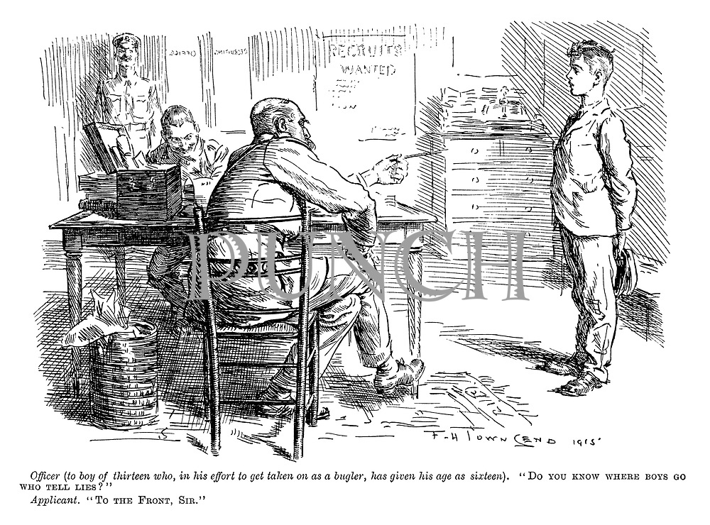 "Officer (to boy of thirteen who, in his effort to get taken on as a bugler, has given his age as sixteen). ""Do you know where boys go who tell lies?"" Applicant. ""To the front, sir."" (a WW1 cartoon shows a boy in an army recruitment office)"