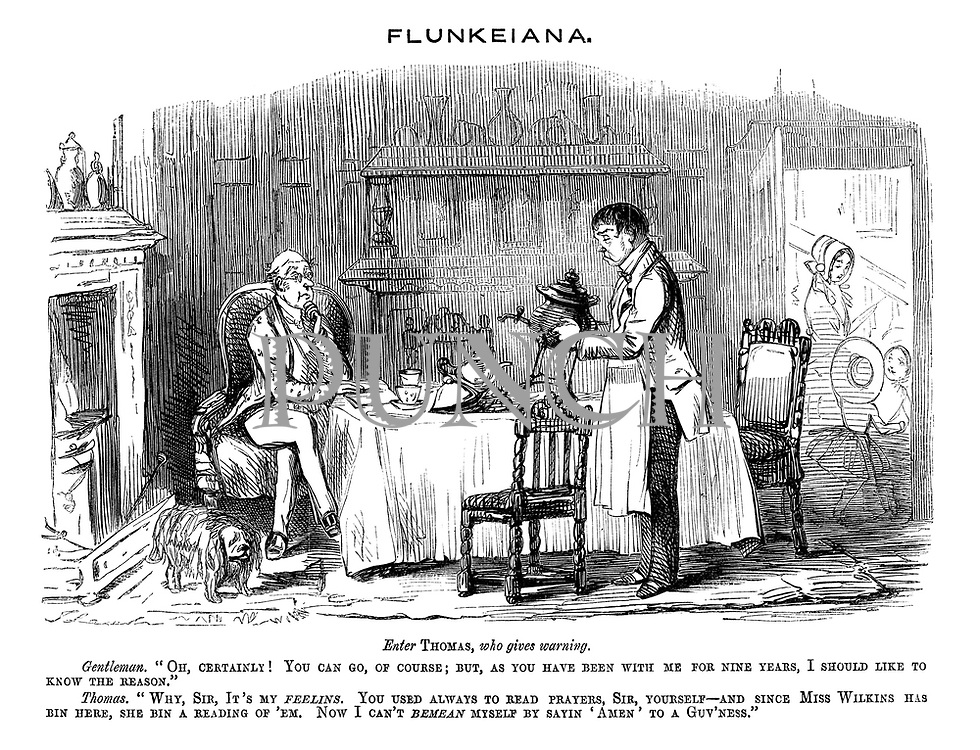 "Flunkeiana. Enter Thomas, who gives warning. Gentlemen. ""Oh, certainly! You can go, of course; But, as you have been with me for nine years, I should like to know the reason."" Thomas. ""Why, sir, it's my feelins. You used always to read prayers, sir, yourself — and since Miss Wilkins has bin here, she bin a reading of 'em. Now I can't  bemean myself sayin 'Amen' to a guv'ness."""