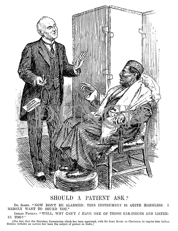 "Should a Patient Ask? Dr Simon. ""Now don't be alarmed; this instrument is quite harmless. I merely want to sound you."" Indian Patient. ""Well, why can't I have one of those ear-pieces and listen-in too?"" [The fact that the statutory commission which has been appointed, with Sir John Simon as chairman, to inquire into Indian Reform includes no natives has been the subject of protest in India.]"