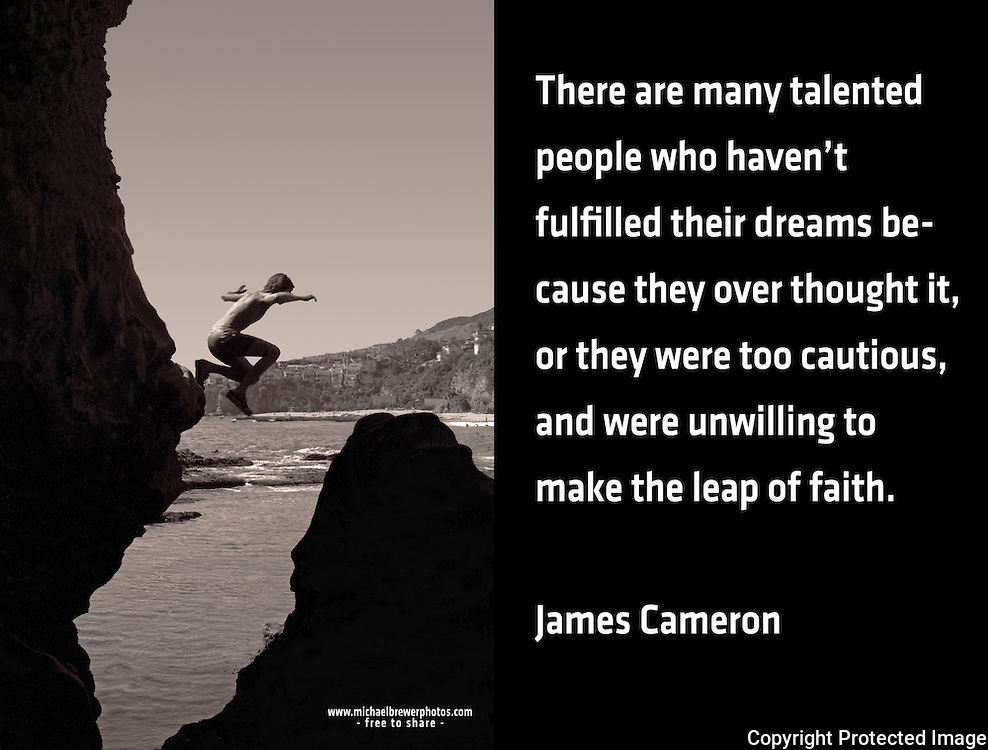Quote:  There are many talented people who haven't fulfilled their dreams because they over thought it, or they were too cautious, and were unwilling to make the leap of faith.   By James Cameron.  Meme.