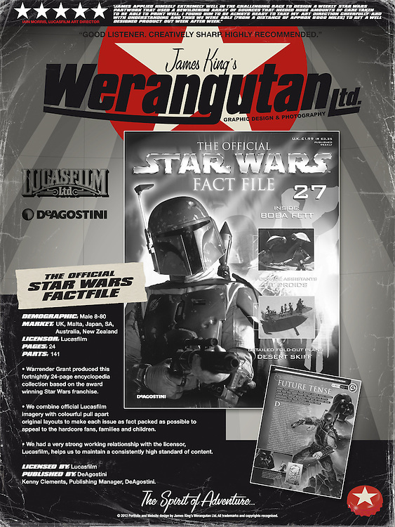 The Official Star Wars Fact File.<br /> Demographic: Male 8-80<br /> Market: UK, Malta, Japan, SA, Australia, New Zealand<br /> Licensor: Lucasfilm<br /> Pages: 24<br /> Parts: 141<br /> <br /> Warrender Grant produced this fortnightly 24-page encyclopedia collection <br /> based on the award winning Star Wars franchise.<br /> <br /> We combine official Lucasfilm imagery with colourful pull apart original layouts to make <br /> each issue as fact packed as possible to appeal to the hardcore fans, families and children.<br /> <br /> We had a very strong working relationship with the licensor, Lucasfilm, helps us to maintain <br /> a consistently high standard of content.<br /> <br /> Licensed by: Lucasfilm<br /> Published by: DeAgostini<br /> Kenny Clements, Publishing Manager, DeAgostini.<br /> <br /> &ldquo;James applied himself extremely well in the challenging race to design a weekly Star Wars partwork that used a bewildering array of sources that needed huge amounts of care taken to be able to print well. I found him to be always ready to take my art direction cheerfully and with understanding and thus we were able (from a distance of approx 5000 miles) to get a well designed product out week after week.&rdquo; Iain Morris, Lucasfilm Art Director<br /> <br /> &ldquo;I had the pleasure of working with James over several years in his capacity as graphic designer, both inhouse at De Agostini and when he left to work for an external creative agency. He is that rare combination: a highly creative individual who immerses himself in the subject to hand, and an organized professional who delivers to brief. I would be happy to recommend James to any potential client.&rdquo; Kenny Clements. DeAgostini Editorial Director.<br /> <br /> http://starwars.wikia.com/wiki/The_Official_Star_Wars_Fact_File