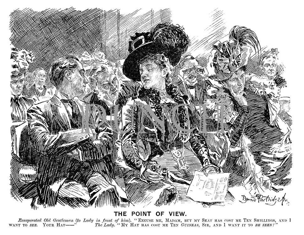 "The Point of View. Exasperated old gentleman (to lady in front of him). ""Excuse me, madam, but my seat has cost me ten shillings, and I want to SEE. Your hat -- "" The lady. ""My hat has cost me ten GUINEAS, sir, and I want it to BE SEEN!"""