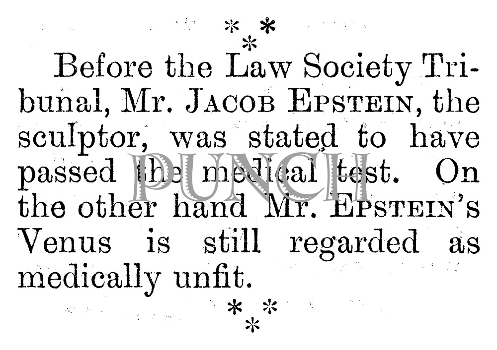Before the Law Society Tribunal, Mr Jacob Epstein, the sculptor, was stated to have passed the medical test. On the other hand Mr Epstein's Venus is still regarded as medically unfit. (Charivaria entry)