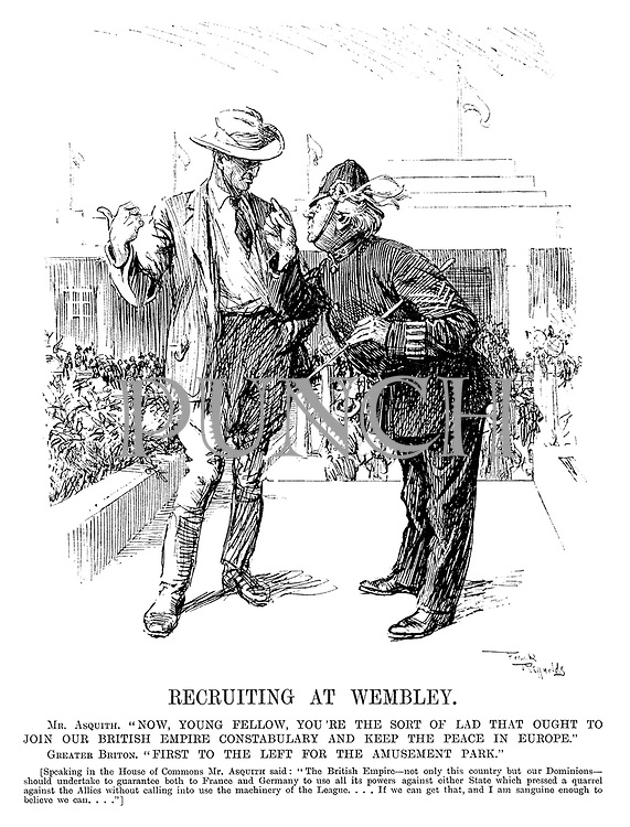 "Recruiting at Wembley. Mr Asquith. ""Now, young fellow, you're the sort of lad that ought to join our British Empire constabulary and keep the peace in Europe."" Greater Briton. ""First to the left for the amusement park."" [Speaking in the House of Commons Mr Asquith said: ""The British Empire — not only this country but our dominions — should undertake to guarantee both to France and Germany to use all its powers against either state which pressed a quarrel against the Allies without calling into use the machinery of the League.... If we can get that, and I am sanguine enough to believe we can....""]"