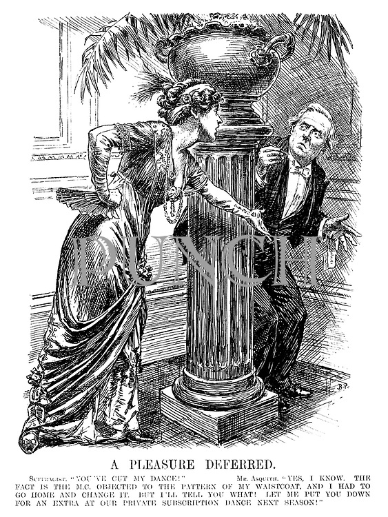 "A Pleasure Deferred. Suffragist. ""You've cut my dance!"" Mr. Asquith. ""Yes, I know. The fact is the M.C. objected to the pattern of my waistcoat, and I had to go home and change it. But I'll tell you what! Let me put you down for an extra at our private subscription next season!"""