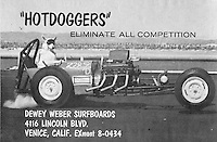 This was the first ad that I shot for Dewey which  ran in Surfer, we shot this at the Marina Del Rey while it was being built so there were no buildings yet. That's Dewey's dog Blackie and a friend of Dewey's owned the dragster, we jacked up the front end and had one of the guys under the back tires with a fire extingushier.