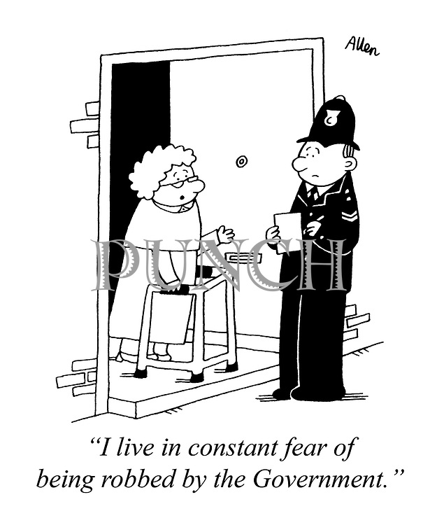 """""""I live in constant fear of being robbed by the Government."""""""
