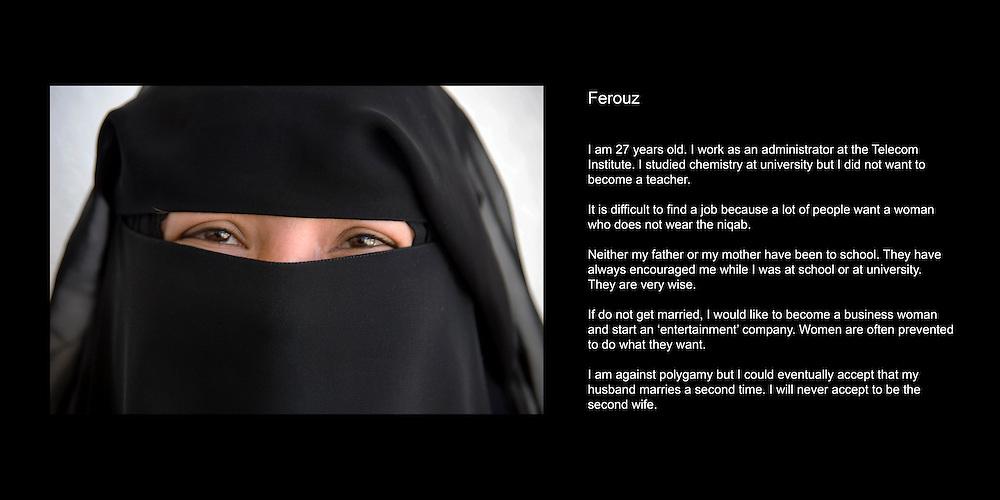 Ferouz..J'ai 27 ans. J'ai 4 freres et 3 soeurs. Je ne suis pas mariee. Je suis enseignante..J'ai fait des etudes de chimie pendant 4 ans a l'universite de Sana'a. Je ne voulais pas vraiment enseigner. Je travaille maintenant comme administratrice a l'Institut des Telecomunications..C'est difficile de touver du travail parce que beaucoup de gens veulent des femmes qui ne portent pas de niqab. Il faut aussi souvent parler une langue etrangere..Mon pere est chauffeur de camion et ma mere n'a jamais ete a l'ecole. Ils m'ont toujours soutenue pendant l'ecole et quand j'etais a l'universite. Meme s'ils ne sont jamais alles a l'ecole, mes parents sont tres sages. .Si je me marie, je ne voudrai pas travailler. Autrement, je voudrais devenir une femme d'affaires et monter une enterprise de loisirs. Nous les femmes on nous interdit souvent de faire les choses que l'on aimerait faire..Je ne suis pas en faveur de la polygamie mais si je suis la premiere femme, je pourrais eventuellement accepte que mon mari prenne une deuxieme epouse. Mais je n'accepterai jamais d'etre la seconde epouse. .