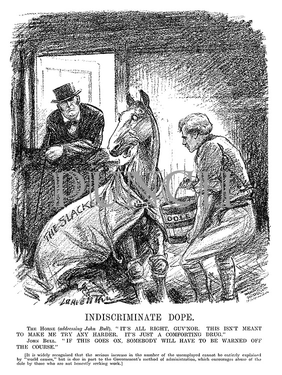 """Indiscriminate Dope. The Horse (addressing John Bull). """"It's all right, guv'nor. This isn't meant to make me try any harder. It's just a comforting drug."""" John Bull. """"If this goes on, somebody will have to be warned off the course."""" [It is widely recognised that the serious increase in the number of the unemployed cannot be entirely explained by """"world causes,"""" but is due in part to the government's method of administration, which encourages abuse of the dole by those are not honestly seeking work.] (an InterWar cartoon shows Prime Minister Ramsay MacDonald feeding race horse The Slacker with a bucket of Dole)"""