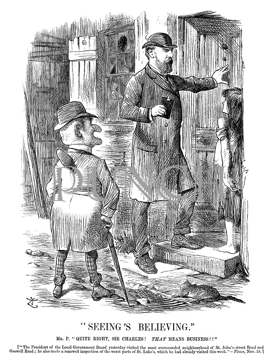 """""""Seeing's Believing."""" Mr P. """"Quite right, Sir Charles! That means business!!"""" [""""The president of the local government board yesterday visited the most overcrowded neighbourhood of St John's-street Road and Goswell Road; he also made a renewed inspection of the worst parts of St Luke's, which he had already visited this week.""""—Times, Nov 24.]"""