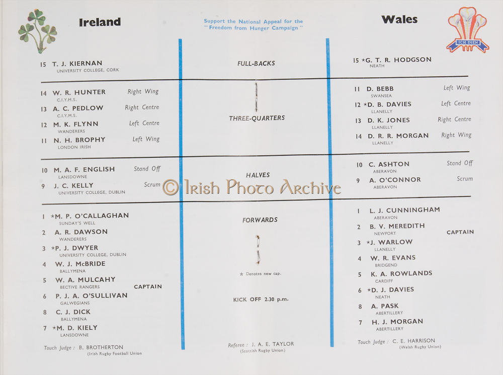 Irish Rugby Football Union, Ireland v Wales, Five Nations, Landsdowne Road, Dublin, Ireland, Saturday 17th November, 1962,.17.11.1962, 11.17.1962,..Referee- J A E Taylor, Scottish Rugby Union, ..Score- Ireland 3 - 3 Wales, ..Irish Team, ..T J Kiernan,  Wearing number 15 Irish jersey, Full Back, University college Cork Football Club, Cork, Ireland,  ..W R Hunter, Wearing number 14 Irish jersey, Right Wing, C I Y M S Rugby Football Club, Belfast, Northern Ireland, ..A C Pedlow, Wearing number 13 Irish jersey, Right Centre,  C I Y M S Rugby Football Club, Belfast, Northern Ireland, ..M K Flynn, Wearing number 12 Irish jersey, Left Centre, Wanderers Rugby Football Club, Dublin, Ireland, ..N H Brophy, Wearing number 11 Irish jersey, Left wing, London Irish Rugby Football Club, Surrey, England, ..M A English, Wearing number 10 Irish jersey, Stand Off, Landsdowne Rugby Football Club, Dublin, Ireland, ..J C Kelly, Wearing number 9 Irish jersey, Scrum Half, University College Dublin Rugby Football Club, Dublin, Ireland, ..M P O'Callaghan, Wearing number 1 Irish jersey, Forward, Sundays Well Rugby Football Club, Cork, Ireland, ..A R Dawson, Wearing number 2 Irish jersey, Forward, Wanderers Rugby Football Club, Dublin, Ireland, ..P J Dwyer, Wearing number 3 Irish jersey, Forward, University College Dublin Rugby Football Club, Dublin, Ireland, ..W J McBride, Wearing number 4 Irish jersey, Forward, Ballymena Rugby Football Club, Antrim, Northern Ireland,..W A Mulcahy, Wearing number 5 Irish jersey, Captain of the Irish team, Forward, Bective Rangers Rugby Football Club, Dublin, Ireland,  ..P J A O'Sullivan, Wearing  Number 6 Irish jersey, Forward, Galwegians Rugby Football Club, Galway, Ireland, ..C J Dick, Wearing number 8 Irish jersey, Forward, Ballymena Rugby Football Club, Antrim, Northern Ireland, ..M D Kiely, Wearing number 7 Irish jersey, Forward, Landsdowne Rugby Football Club, Dublin, Ireland, ..Welsh Team, ..G T R Hodgson, Wearing number 15 Welsh jersey, Full Back, Nea