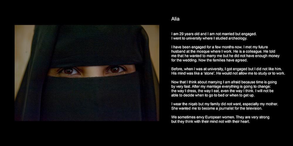 Alia..J'ai 29 ans. J'ai une soeur et 6 freres. Je suis fiancée. Je suis restauratrice..Je suis nee en Arabie Saoudite  et nous sommes revenues au Yemen quand j'avais 12 ans. Je suis allee a l'universite ou j'ai etudie l'archeologie pendant 4 ans. J'aime beaucoup ce que je fais. J'espere que dans le future je pourrais continuer a etudier..Je suis fiancée depuis 3 mois et je pense que je me marierai dans un an. J'ai rencontre mon future mari a la mosquee ou je travaille. C'est un collegue. Je l'aimais bien et il m'aimait bien aussi. Il m'avait dit qu'il voulait m'epouser mais qu'il n'avait pas assez d'argent pour le faire. Puis nos familles se sont rencontre et tout a ete arrange...Avant quand j'etais a l'universite, j'ai ete fiancée mais je n'aimais pas mon fiancé. Il avait l'eprit borne. Il etait mesquin et ne m'aurait jamais laisse etudier ou travailler..Ma famile ne voulait pas que je porte le niqab, surtout ma mere. Elle voulait que je devienne journaliste a la television. Quant j'avais 13 ans, j'ai vu une fille a l'ecole qui portait le niqab et j'ai demande a pouvoir le porter. J'ai du me battre avec ma mere afin qu'elle accepte. Maintenant c'est un fait. Je ne sais meme pas vraiment pourquoi j'ai voulu le porter..Quand j'ai du temps libre, je lis, je regarde la television. J'adore regarder les programes egyptiens, libanais ou des Emirats qui parlent de mode. J'aime aussi les programes qui parlent des reves qu'ont les gens. ..Je veux des enfants. Avant j'en voulais 10 mais maintenant j'en veux seulement 3 ou 4. Je veux qu'ils etudient et qu'ils puissant choisir de faire ce qui leur plait..Quelque fois les gens questionnent nos comportements a nous femmes. Ils se demandent ce que nous faisons dans la rue, pourquoi nous sortons, pourquoi nous travaillons avec des hommes. C'est tres difficile pour une femme au Yemen d'etre consideree comme une personne normale. Les gens s'interrogent sur tout ce que nous faisons, les hommes des villages en particulier. Ils ne compr
