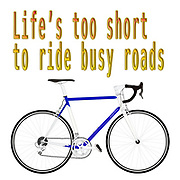 "Digitally enhanced image of the Text ""Life's too short to ride busy roads"""