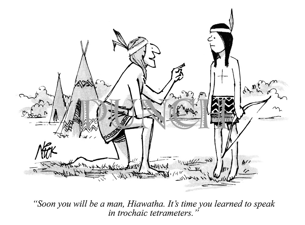 """Soon you will be a man, Hiawatha. It's time you learned to speak in trochaic tetrameters."""