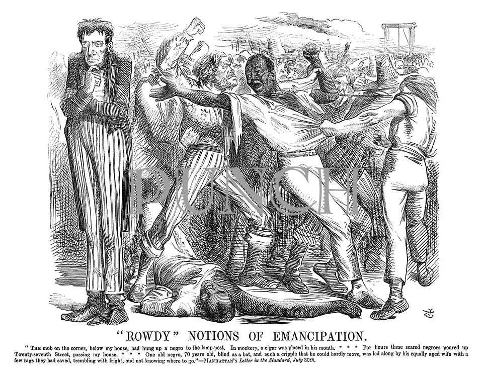 """Rowdy"" Notions of Emancipation. ""The mob on the corner, below my house, had hung up a negro to the lamp-post. In mockery, a cigar was placed in his mouth. For hours these scared negroes poured up twenty-seven street, passing my house. One old negro, 70 years old, blind as a bat, and such a cripple that he could hardly move, was led along by his equally aged wife with a few rags they had saved, trembling with fright, and not knowing where to go.""—Manhattan's letter in the Standard, July 30th."