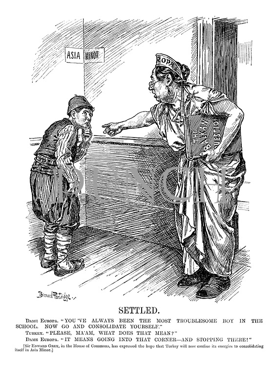 """Settled. Dame Europa. """"You've always been the most troublesome boy in the school. Now go and consolidate yourself."""" Turkey. """"Please, ma'am, what does that mean?"""" Dame Europa. """"It means going into that corner – and stopping there!"""" [Sir Edward Grey, in the House of Commons, has expressed the hope that Turkey will now confine its energies to consolidating itself in Asia Minor.]"""