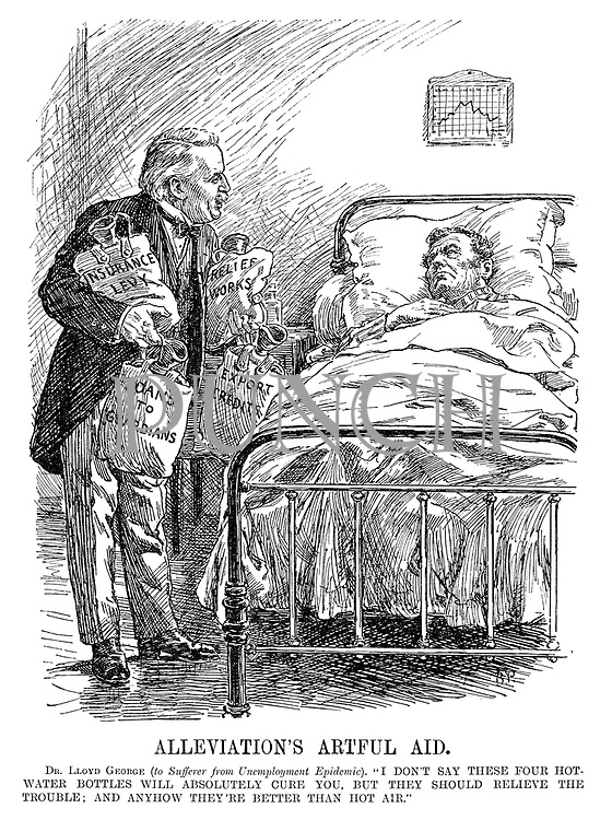 "Alleviation's Artful Aid. Dr Lloyd George (to sufferer from Unemployment Epidemic). ""I don't say these four hot water bottles will absolutely cure you, but they should relieve the trouble; And anyhow they're better than hot air."" (Lloyd George offers John Bull a remedy of hot water bottles 'Insurance Levy', 'Relief Works', 'Loans to Guardians' and 'Export Credits')"